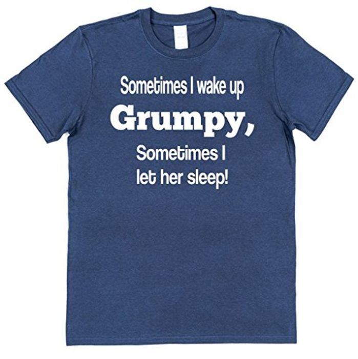 Sometimes I Wake up Grumpy Othertimes I Let Her Sleep T-Shirt