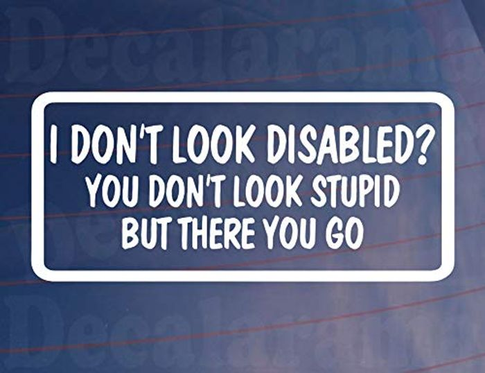 Car Sticker I DON'T LOOK DISABLED YOU DON'T LOOK STUPID