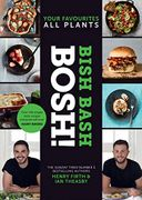 BISH BASH BOSH!: Your Favourites. All Plants. the New Plant-Based Cookbook